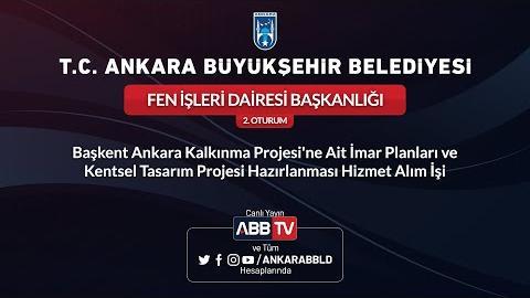 FEN İŞLERİ DAİRESİ BAŞKANLIĞI Başkent Ankara Kalkınma Projesi'ne Ait İmar Planları ve Kentsel Tasarım Projesi Hazırlanması Hizmet Alım İşi 2.Oturum