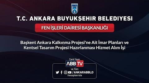 FEN İŞLERİ DAİRESİ BAŞKANLIĞI Başkent Ankara Kalkınma Projesine Ait İmar Planları ve Kentsel Tasarım